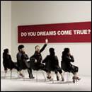 DO YOU DREAMS COME TRUE?